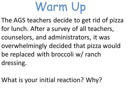 Warm Up The AGS teachers decide to get rid of pizza for lunch. After a survey of all teachers, counselors, and administrators, it was overwhelmingly decided.