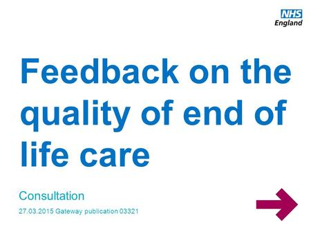 Www.england.nhs.uk Feedback on the quality of end of life care Consultation 27.03.2015 Gateway publication 03321.