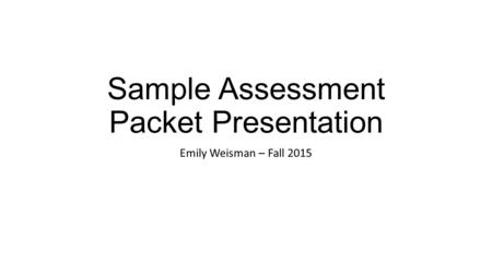 Sample Assessment Packet Presentation Emily Weisman – Fall 2015.