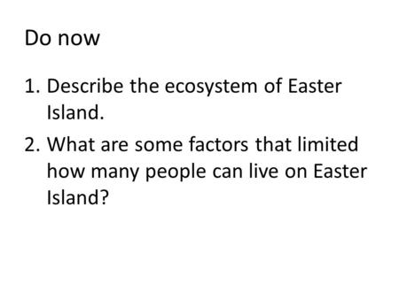 Do now 1.Describe the ecosystem of Easter Island. 2.What are some factors that limited how many people can live on Easter Island?