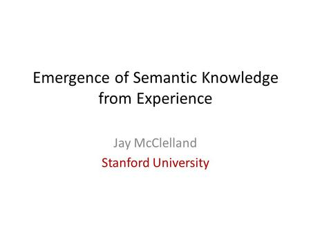 Emergence of Semantic Knowledge from Experience Jay McClelland Stanford University.