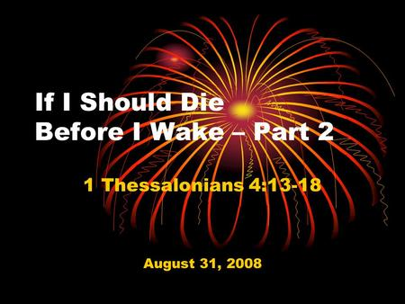 If I Should Die Before I Wake – Part 2 1 Thessalonians 4:13-18 August 31, 2008.