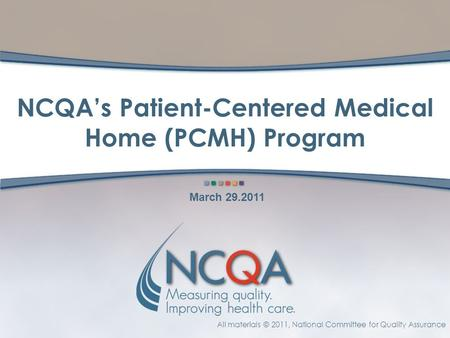 All materials © 2011, National Committee for Quality Assurance NCQA's Patient-Centered Medical Home (PCMH) Program March 29.2011.