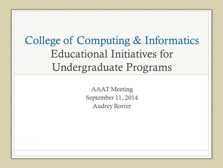 College of Computing & Informatics Educational Initiatives for Undergraduate Programs AAAT Meeting September 11, 2014 Audrey Rorrer.
