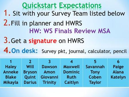 1. Sit with your Survey Team listed below 2. Fill in planner and HWRS HW: WS Finals Review MSA 3. Get a signature on HWRS 4. On desk: Survey pkt, journal,
