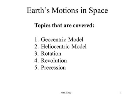 Mrs. Degl1 Earth's Motions in Space Topics that are covered: 1.Geocentric Model 2.Heliocentric Model 3.Rotation 4.Revolution 5.Precession.