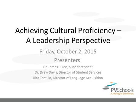 Achieving Cultural Proficiency – A Leadership Perspective Friday, October 2, 2015 Presenters: Dr. James P. Lee, Superintendent Dr. Drew Davis, Director.