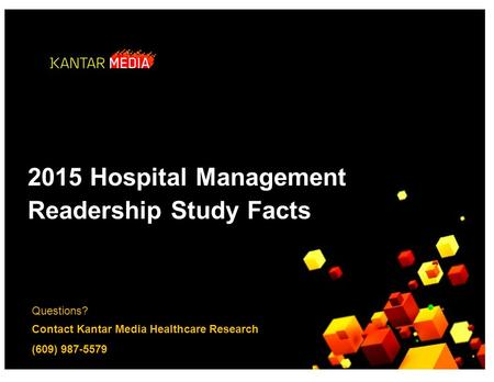 Questions? Contact Kantar Media Healthcare Research (609) 987-5579 2015 Hospital Management ReadershipStudyFacts.