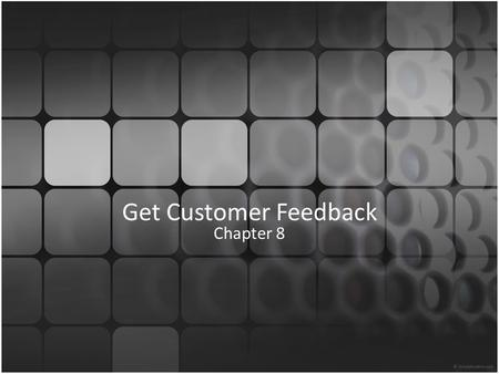 Get Customer Feedback Chapter 8. Objectives 1.Know why feedback is important 2.Understand feedback receptiveness 3.Know levels of importance 4.Identify.