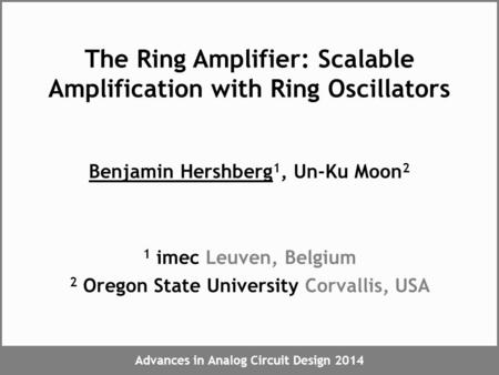 Advances in Analog Circuit Design 2014 The Ring Amplifier: Scalable Amplification with Ring Oscillators Benjamin Hershberg 1, Un-Ku Moon 2 1 imec Leuven,