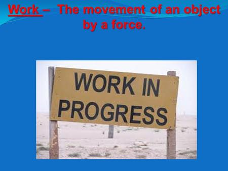 Work – The movement of an object by a force.. Work = Force x Distance.