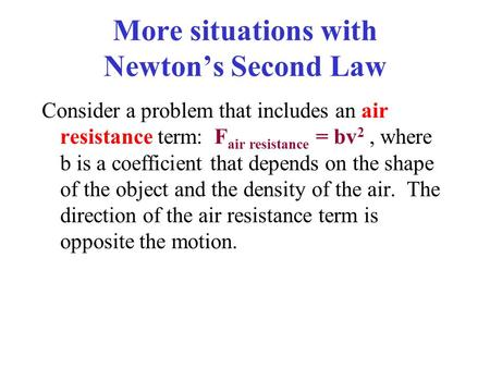 More situations with Newton's Second Law Consider a problem that includes an air resistance term: F air resistance = bv 2, where b is a coefficient that.