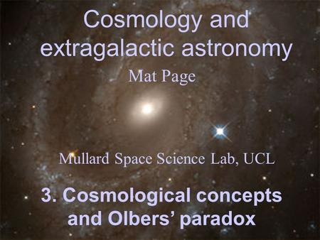 Cosmology and extragalactic astronomy Mat Page Mullard Space Science Lab, UCL 3. Cosmological concepts and Olbers' paradox.
