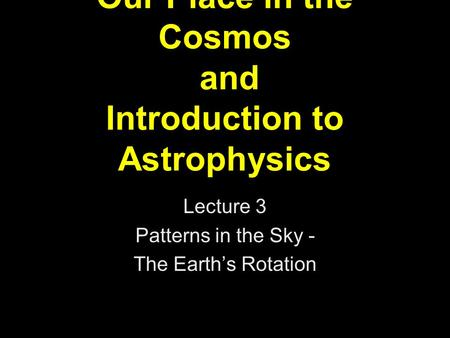 Our Place in the Cosmos and Introduction to Astrophysics Lecture 3 Patterns in the Sky - The Earth's Rotation.