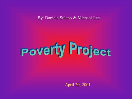 By: Daniele Sulano & Michael Lee April 20, 2001. 1. Poverty - The state of one who lacks a usual or socially acceptable amount of money or material possessions.