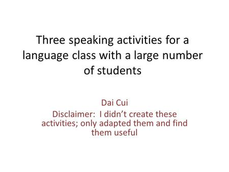 Three speaking activities for a language class with a large number of students Dai Cui Disclaimer: I didn't create these activities; only adapted them.