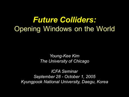 Future Colliders: Opening Windows on the World Young-Kee Kim The University of Chicago ICFA Seminar September 28 - October 1, 2005 Kyungpook National University,