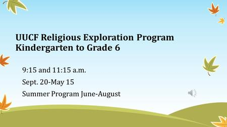 UUCF Religious Exploration Program Kindergarten to Grade 6 9:15 and 11:15 a.m. Sept. 20-May 15 Summer Program June-August.
