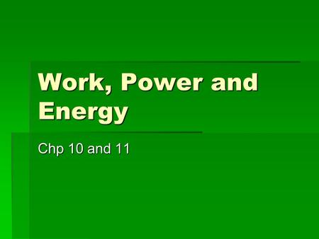 Work, Power and Energy Chp 10 and 11. Some Terms  Work  Exerting a force over a distance  Energy  The ability to do work (or change the world around.