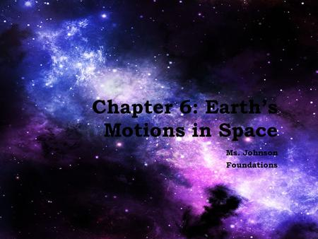 Chapter 6: Earth's Motions in Space Ms. Johnson Foundations.