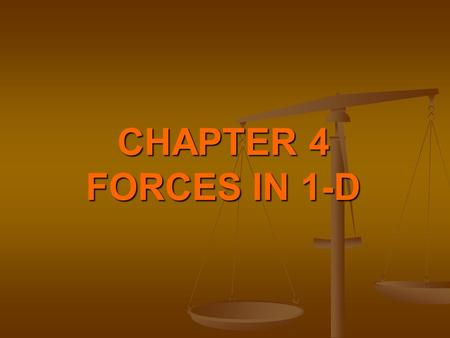 CHAPTER 4 FORCES IN 1-D FORCE Force is anything which causes a body to start moving when it is at rest, or stop when it is moving, or deflect once it.