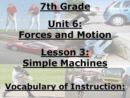 7th Grade Unit 6: Forces and Motion Lesson 3: Simple Machines Vocabulary of Instruction: