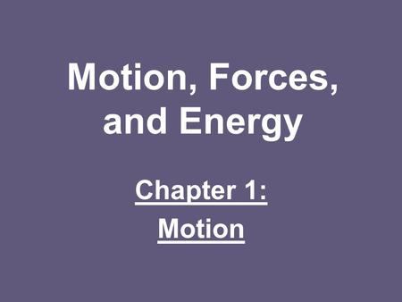 Motion, Forces, and Energy Chapter 1: Motion. Recognizing Motion: Motion: –When an object's distance changes relative to a frame of reference Frame of.