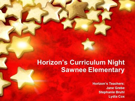 Horizon's Curriculum Night Sawnee Elementary Horizon's Teachers: Jane Grebe Stephanie Bruhl Lydia Cox.