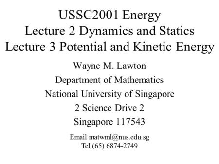 USSC2001 Energy Lecture 2 Dynamics and Statics Lecture 3 Potential and Kinetic Energy Wayne M. Lawton Department of Mathematics National University of.