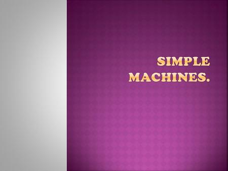  A machine is an instrument that multiplies force to make work faster and easier. We can classify machines into two groups, depending on faster complexity: