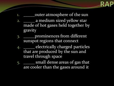 1. _____outer atmosphere of the sun 2. _____ a medium sized yellow star made of hot gases held together by gravity 3. _____prominences from different sunspot.