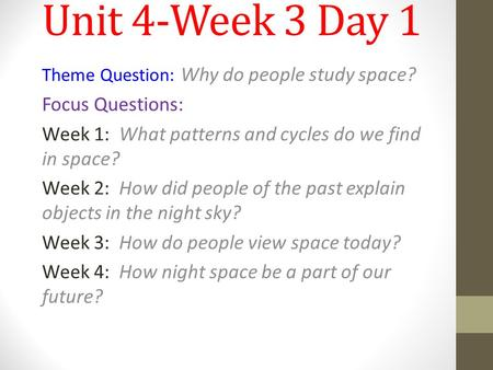 Unit 4-Week 3 Day 1 Theme Question: Why do people study space? Focus Questions: Week 1: What patterns and cycles do we find in space? Week 2: How did people.