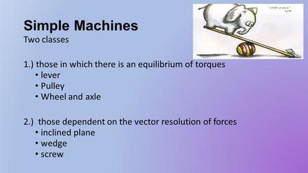 Simple Machines Two classes 1.) those in which there is an equilibrium of torques lever Pulley Wheel and axle 2.) those dependent on the vector resolution.