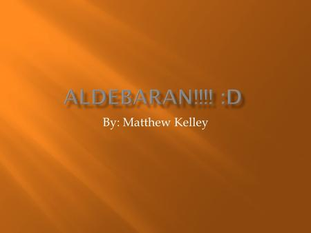 By: Matthew Kelley.  I am an average High School student.  I like playing video games.  I am presenting a power point on Aldebaran.  You are going.