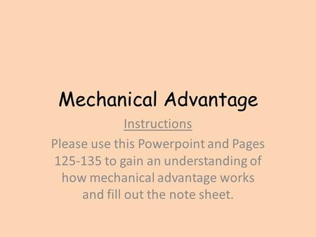 Mechanical Advantage Instructions Please use this Powerpoint and Pages 125-135 to gain an understanding of how mechanical advantage works and fill out.