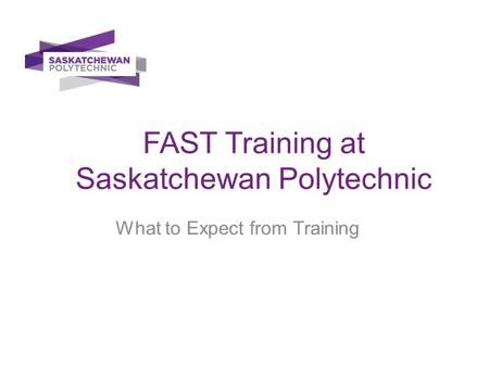 FAST Training at Saskatchewan Polytechnic What to Expect from Training.