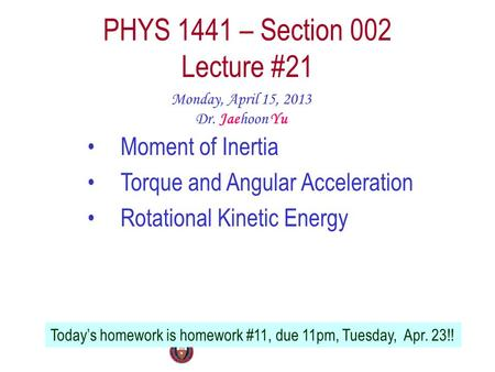 PHYS 1441 – Section 002 Lecture #21 Monday, April 15, 2013 Dr. Jaehoon Yu Moment of Inertia Torque and Angular Acceleration Rotational Kinetic Energy Today's.