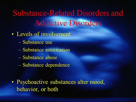 Substance-Related Disorders and Addictive Disorders Levels of involvement –Substance use –Substance intoxication –Substance abuse –Substance dependence.