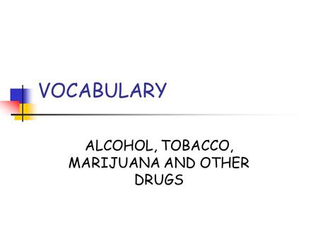 VOCABULARY ALCOHOL, TOBACCO, MARIJUANA AND OTHER DRUGS.