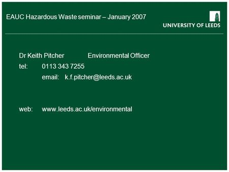 EAUC Hazardous Waste seminar – January 2007 Dr Keith PitcherEnvironmental Officer tel:0113 343 7255 web:www.leeds.ac.uk/environmental.