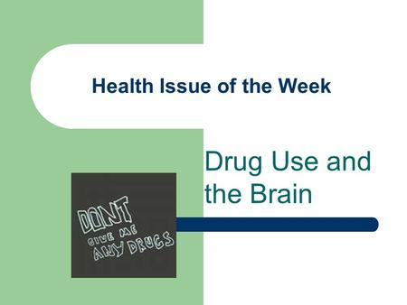Health Issue of the Week Drug Use and the Brain. Description of Issue There are many kinds of drugs – such as marijuana, nicotine, alcohol, inhalants,
