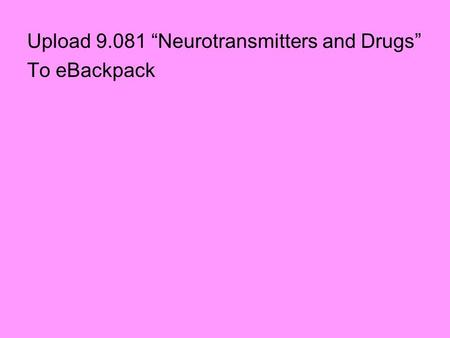 "Upload 9.081 ""Neurotransmitters and Drugs"" To eBackpack."