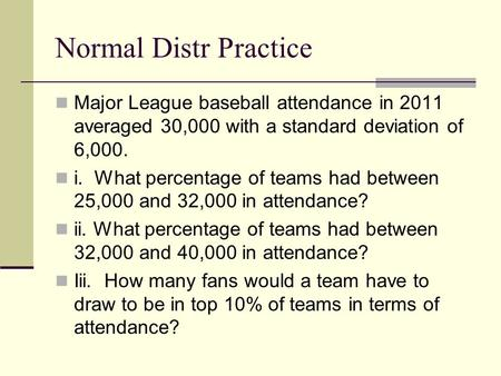 Normal Distr Practice Major League baseball attendance in 2011 averaged 30,000 with a standard deviation of 6,000. i. What percentage of teams had between.