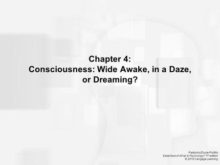 Pastorino/Doyle-Portillo Essentials of What Is Psychology? 1 st edition © 2010 Cengage Learning Chapter 4: Consciousness: Wide Awake, in a Daze, or Dreaming?