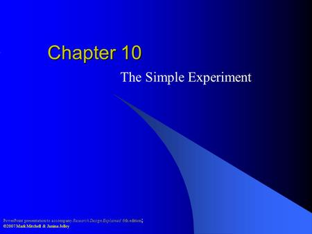PowerPoint presentation to accompany Research Design Explained 6th edition ; ©2007 Mark Mitchell & Janina Jolley Chapter 10 The Simple Experiment.