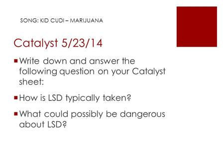 Catalyst 5/23/14  Write down and answer the following question on your Catalyst sheet:  How is LSD typically taken?  What could possibly be dangerous.