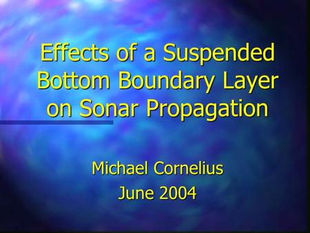 Effects of a Suspended Bottom Boundary Layer on Sonar Propagation Michael Cornelius June 2004.