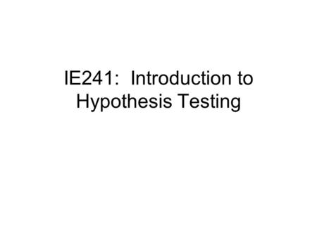 IE241: Introduction to Hypothesis Testing. We said before that estimation of parameters was one of the two major areas of statistics. Now let's turn to.
