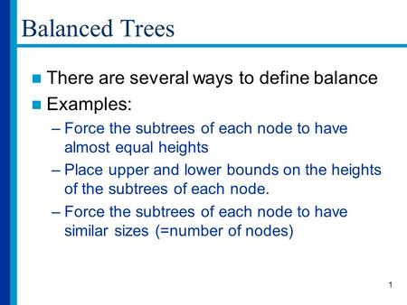 1 Balanced Trees There are several ways to define balance Examples: –Force the subtrees of each node to have almost equal heights –Place upper and lower.