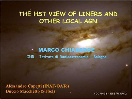 THE HST VIEW OF LINERS AND OTHER LOCAL AGN MARCO CHIABERGE CNR - Istituto di Radioastronomia - Bologna Alessandro Capetti (INAF-OATo) Duccio Macchetto.